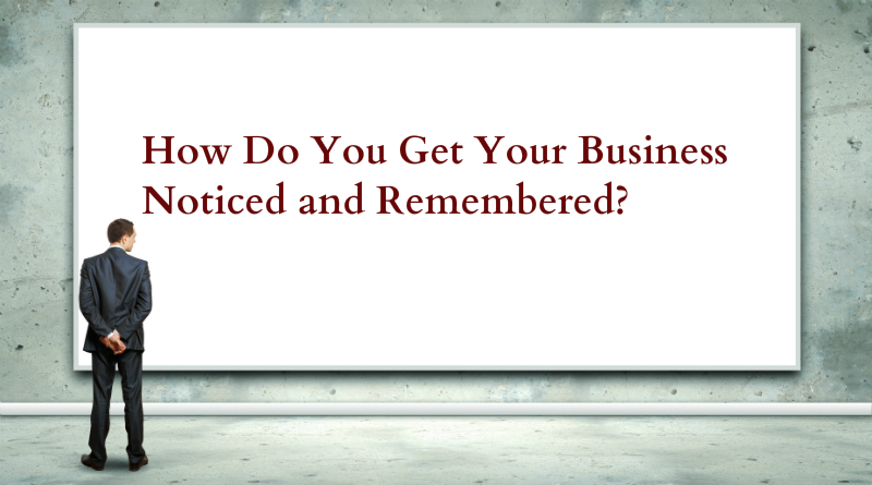 Get Your Business Noticed and Remembered